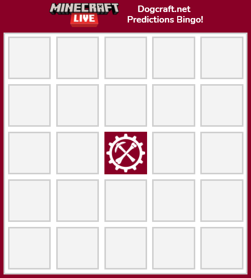 <p>Hey folks again! Minecraft Live is taking place in under 24 hours now - tomorrow at 4PM UTC - and we'll be watching along with it live on Dogcraft (see previous announcement!).</p> <p>Now's your chance to post your predictions, and to do so here's a handy-dandy <strong>Bingo card</strong> to fill in with your predictions for the event. Who's gonna win the mob vote? What new features will they announce? What about the other shenanigans, who's gonna host, what content creators will make an appearance - all of that! Make a card and post it in the thread I'm about to create and we'll have a look who got the closest tomorrow!</p> <p>Thanks - and see you tomorrow!</p>