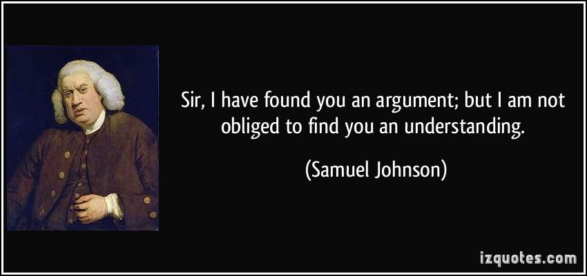 https://cdn.discordapp.com/attachments/318334778082459653/391484842891804673/I-have-found-you-an-argument-I-am-not-obliged-to-find-you-an-understanding.-Samuel-Johnson.jpg