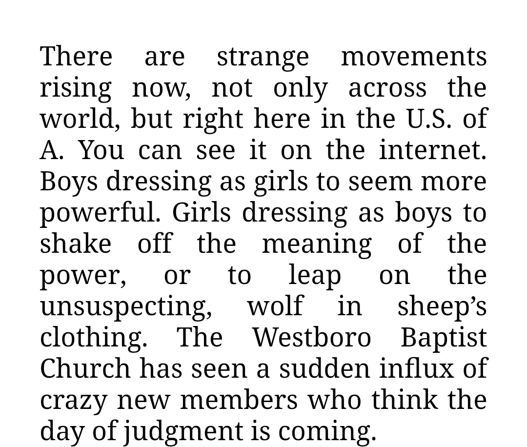 """screenshot of text: """"There are strange movements rising now, not only across the world, but right here in the U.S. of A. You can see it on the internet. Boys dressing as girls to seem more powerful. Girls dressing as boys to shake off the meaning of power, or to leap on the unsuspecting, wolf in sheep's clothing. the Westboro Baptist Church has seen a sudden influx of crazy new members who think the day of judgment is coming."""""""
