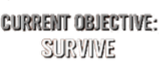 Current Objective: SURVIVE