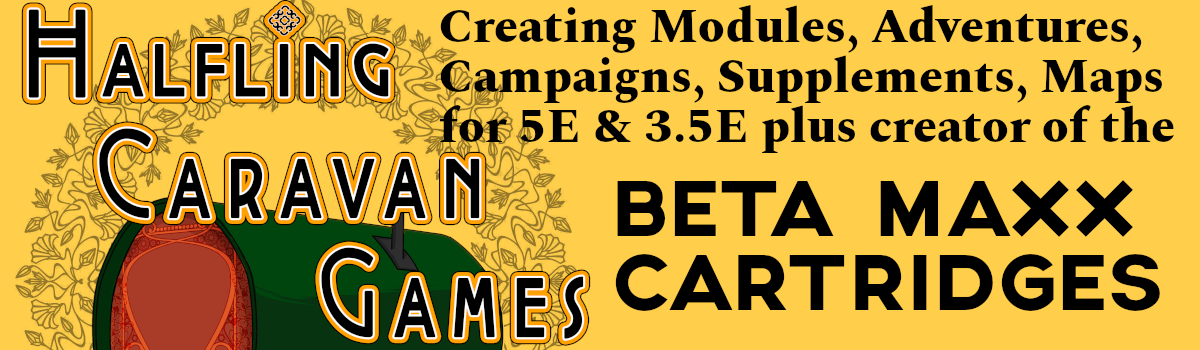 Halfling Caravan Games creating Modules, Adventures, Campaigns, Supplements, Maps for 5E and 3.5E plus creator of the Beta Maxx Cartridges