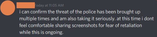 i can confirm the threat of the police has been brought up multiple times and am also taking it seriously. at this time i dont feel comfortable sharing screenshots for fear of retaliation while this is ongoing.