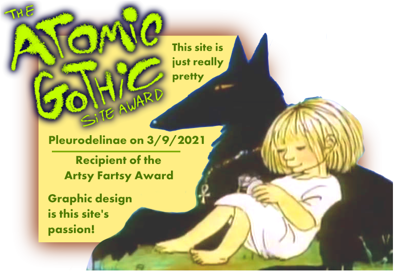 The Atomic Gothic site award: this site is just really pretty. Pleurodelinae on 3/9/2021, recipient of the Artsy Fartsy Award. Graphic design is this site's passion!