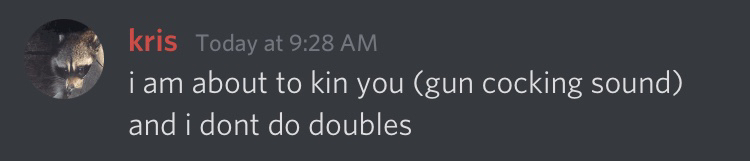 Discord message by Kris that says 'i am about to kin you (gun cocking sound) and i dont do doubles'