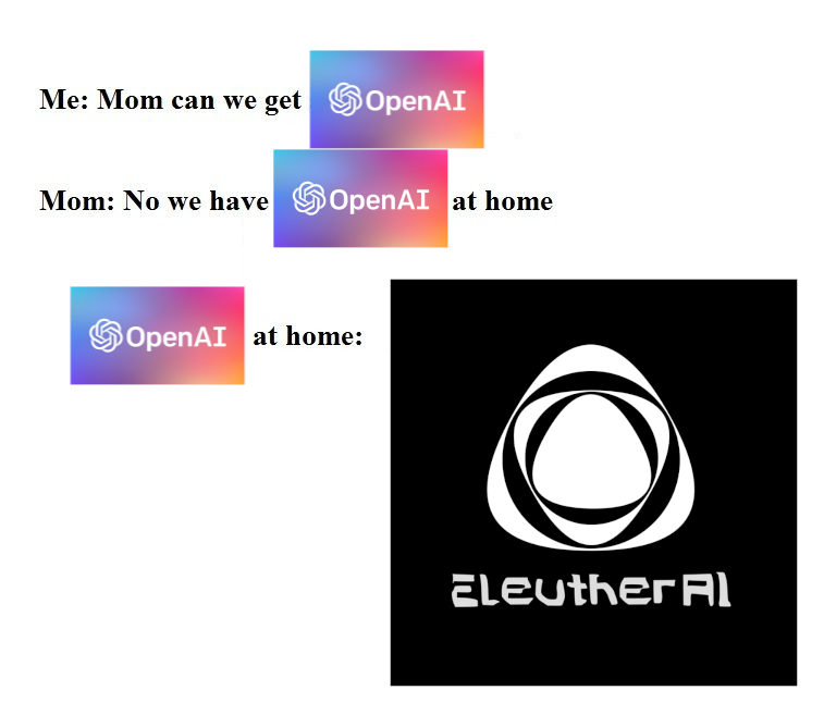 Me: Mom can we get OpenAI.<br>Mom: No we have OpenAI at home<br>OpenAI at home: EleutherAI
