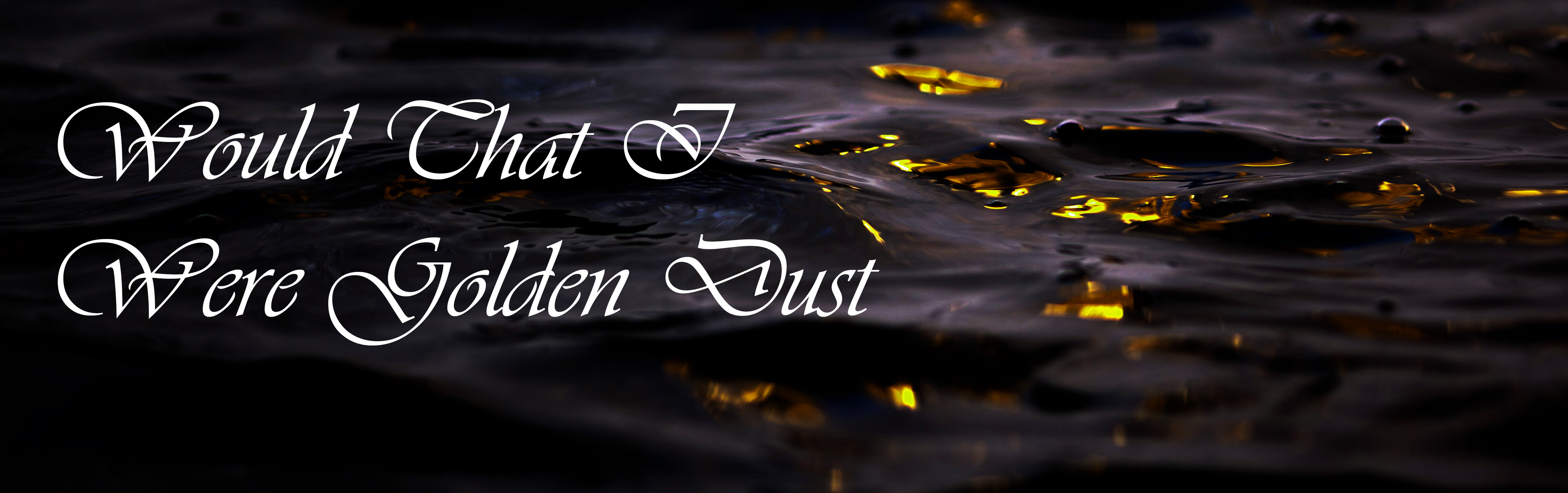 """[IMAGE ID: A dark body of water that's lit from beneath, with golden glitter just beneath the surface. The text in white Vivaldi font reads """"Would That I Were Golden Dust."""" END ID]"""
