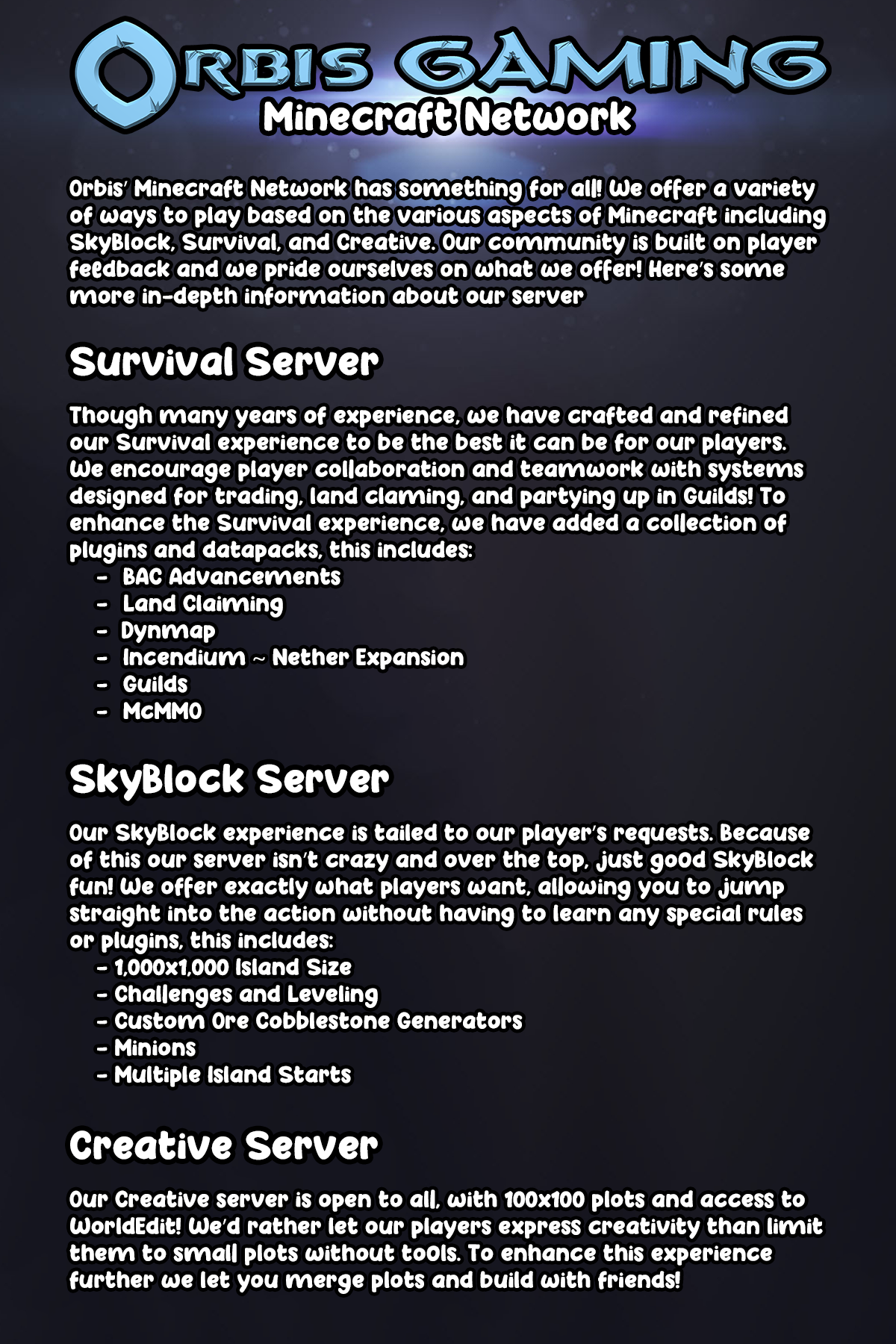 Orbis' Minecraft Network has something for everyone! We offer a variety of ways to play based on the various aspects of Minecraft including SkyBlock, Survival, and Creative. Our community is built on player feedback and we pride ourselves on what we offer! Here's some more in-depth information about our servers: Survival: Though many years of experience, we have crafted and refined our Survival experience to be the best it can be for our players. We encourage player collaboration and teamwork with systems designed for player trading and partying up in Guilds! To enhance the vanilla experience, we have added several plugins and datapacks including: -BAC Advancements -Cave Biomes -Dynmap -Incendium ~ Nether Expansion -Guilds -McMMO SkyBlock: Our SkyBlock experience is tailored to our player's requests. Because of this our server isn't crazy and over the top, just good SkyBlock fun! We offer exactly what players want, allowing you to jump straight into the action without having to learn any special rules or plugins, this includes: -1,000x1,000 Island Size -Challenges and Levelling -Custom Ore Cobblestone Generators -Minions -Multiple Island Starts Creative: Our Creative server is open to all, with 100x100 plots and access to WorldEdit! We'd rather let our players express their creative than limit them to small plots without tools. To enhance this experience further we let you merge plots and build with friends!