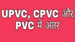 UPVC, CPVC और PVC का Full form और अंतर क्या है ?