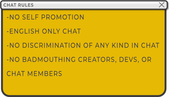 Chat Rules No Self Promotion, English Only Chat, No Discrimination of any kind, No bad-mouthing Devs or other creators